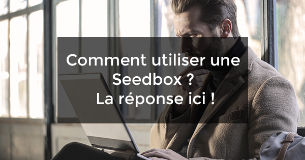 Comment utiliser une Seedbox