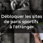 DÉBLOQUER LES SITES DE PARIS SPORTIFS DEPUIS L'ÉTRANGER