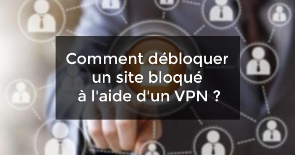 débloquer site bloqué VPN