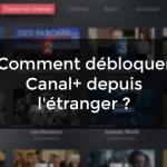 Comment débloquer Canal+ depuis l'étranger ?