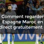 regarder Espagne Maroc en direct gratuitement