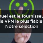 Quel est le fournisseur de VPN le plus fiable ? Notre sélection