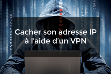 Comment cacher son adresse IP à l'aide d'un VPN ?