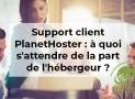 Support client PlanetHoster : à quoi s'attendre de la part de l'hébergeur ?