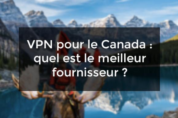 VPN pour le Canada : quel est le meilleur fournisseur ?