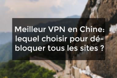 Meilleur VPN en Chine : lequel choisir pour débloquer tous les sites ?
