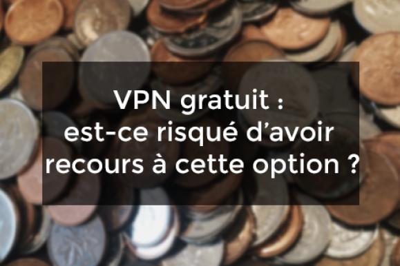 VPN gratuit : est-ce risqué d'avoir recours à cette option ?