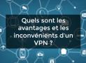 Quels sont les avantages et les inconvénients d'un VPN ?