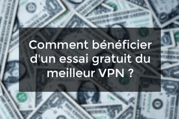 Comment bénéficier d'un essai gratuit du meilleur VPN ?