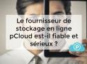 Le fournisseur de stockage en ligne pCloud est-il fiable et sérieux ?