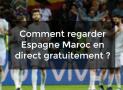 Comment regarder Espagne Maroc en direct gratuitement en streaming ?