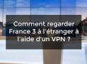 Comment regarder France 3 à l'étranger à l'aide d'un VPN ?