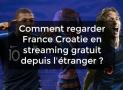 Comment regarder France Croatie en streaming gratuitement depuis l'étranger ?
