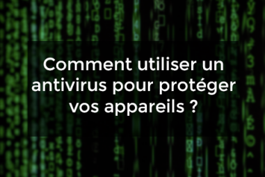 Comment utiliser un antivirus pour protéger vos appareils ?
