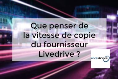 Que penser de la vitesse de copie du fournisseur Livedrive ?